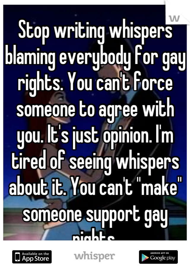 """Stop writing whispers blaming everybody for gay rights. You can't force someone to agree with you. It's just opinion. I'm tired of seeing whispers about it. You can't """"make"""" someone support gay rights."""