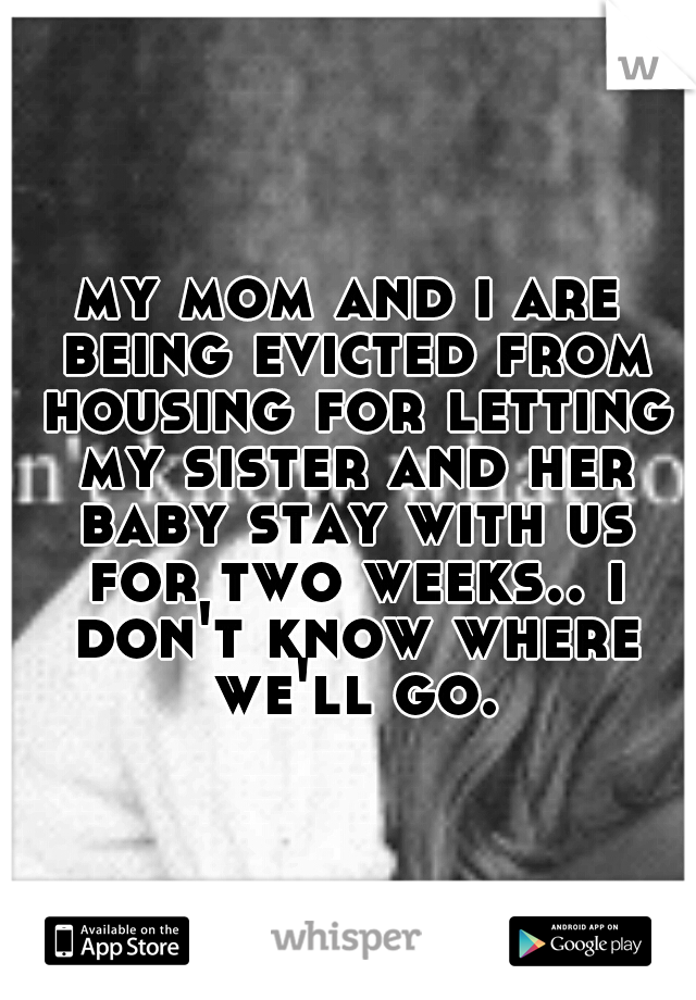 my mom and i are being evicted from housing for letting my sister and her baby stay with us for two weeks.. i don't know where we'll go.