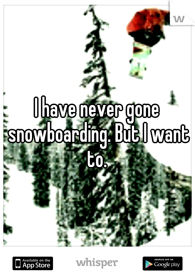 I have never gone snowboarding. But I want to.