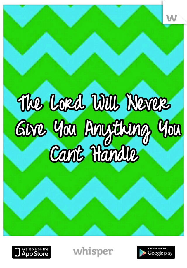 The Lord Will Never Give You Anything You Cant Handle