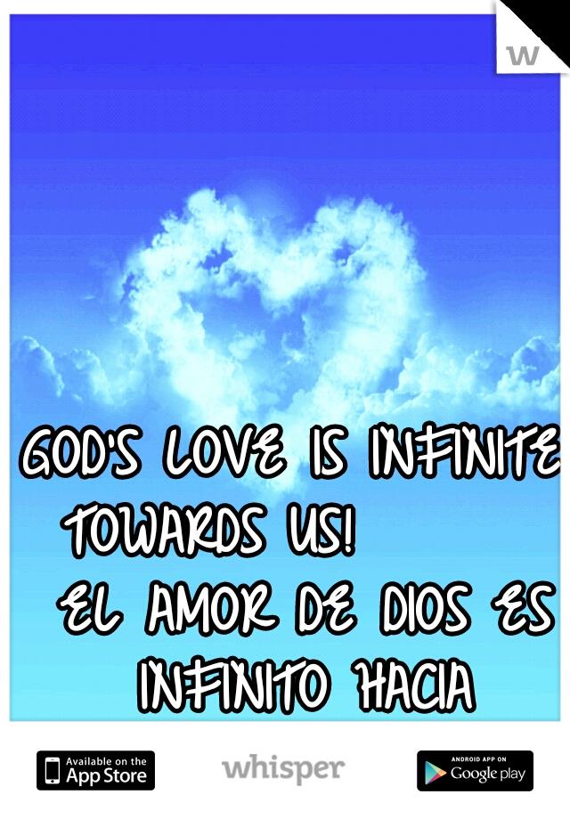 GOD'S LOVE IS INFINITE TOWARDS US!        EL AMOR DE DIOS ES INFINITO HACIA NOSOTROS!