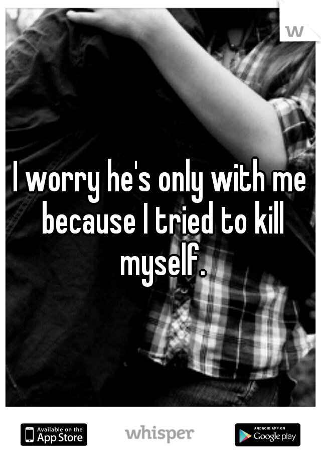 I worry he's only with me because I tried to kill myself.