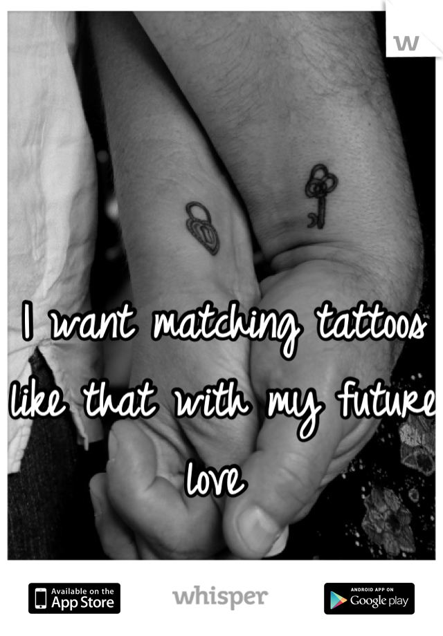 I want matching tattoos like that with my future love
