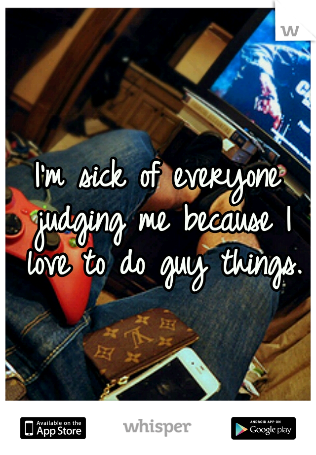 I'm sick of everyone judging me because I love to do guy things.