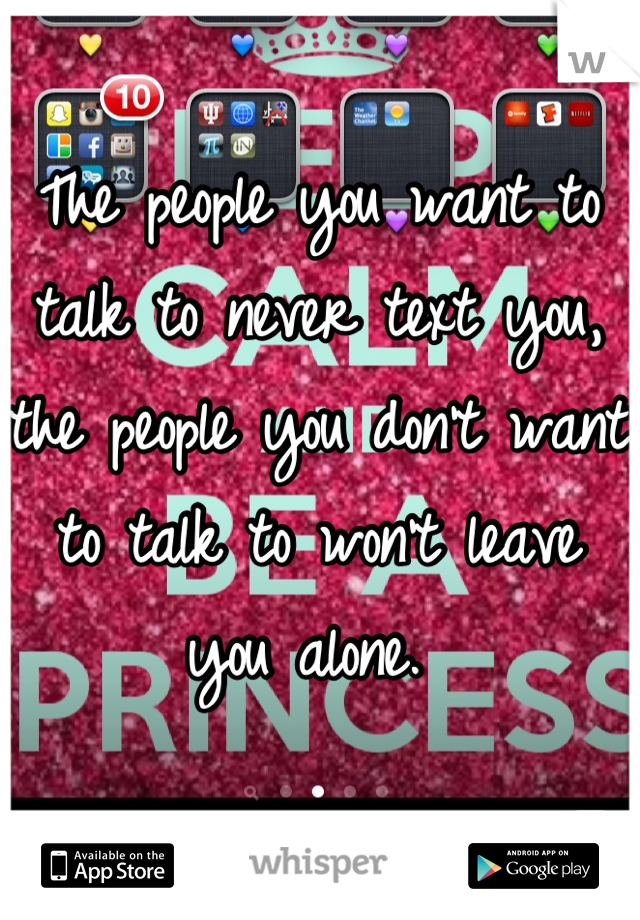 The people you want to talk to never text you, the people you don't want to talk to won't leave you alone.