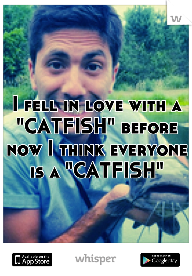 """I fell in love with a """"CATFISH"""" before now I think everyone is a """"CATFISH"""""""
