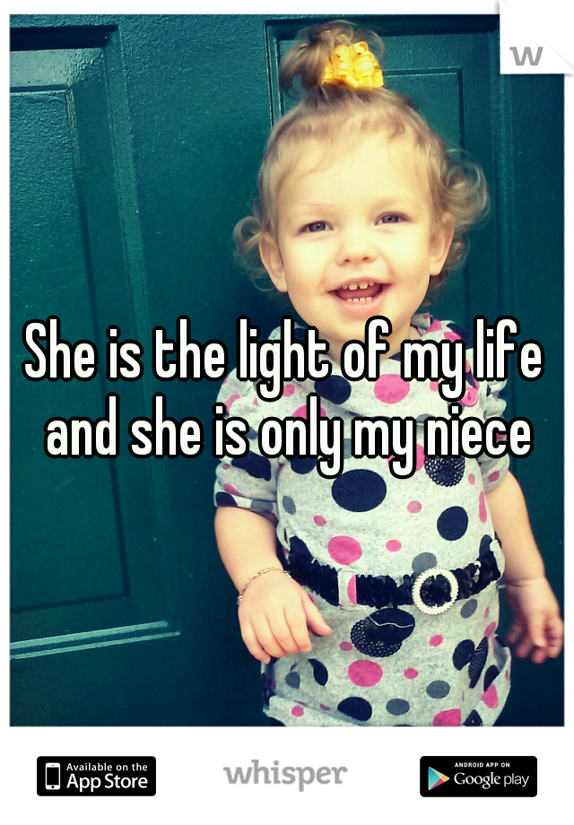 She is the light of my life and she is only my niece