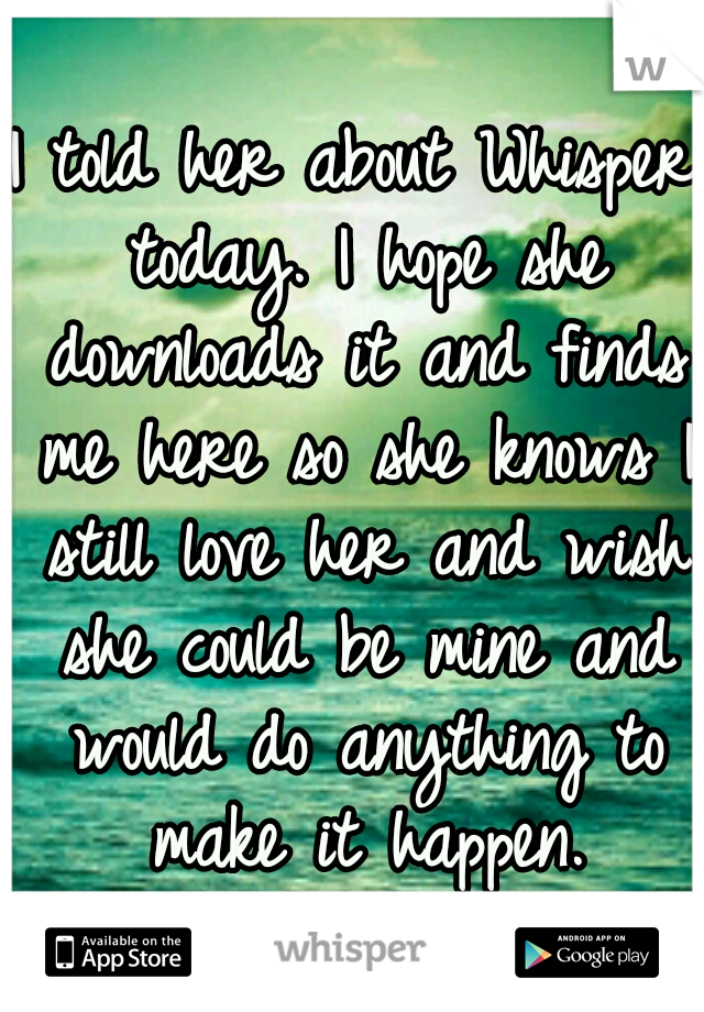 I told her about Whisper today. I hope she downloads it and finds me here so she knows I still love her and wish she could be mine and would do anything to make it happen.