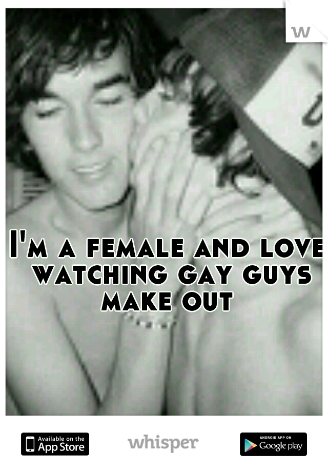 I'm a female and love watching gay guys make out