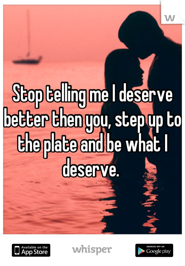 Stop telling me I deserve better then you, step up to the plate and be what I deserve.