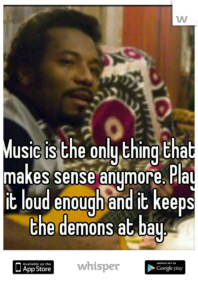 Music is the only thing that makes sense anymore. Play it loud enough and it keeps the demons at bay.