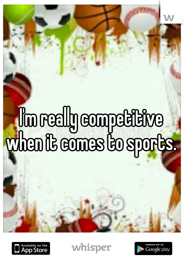 I'm really competitive when it comes to sports.