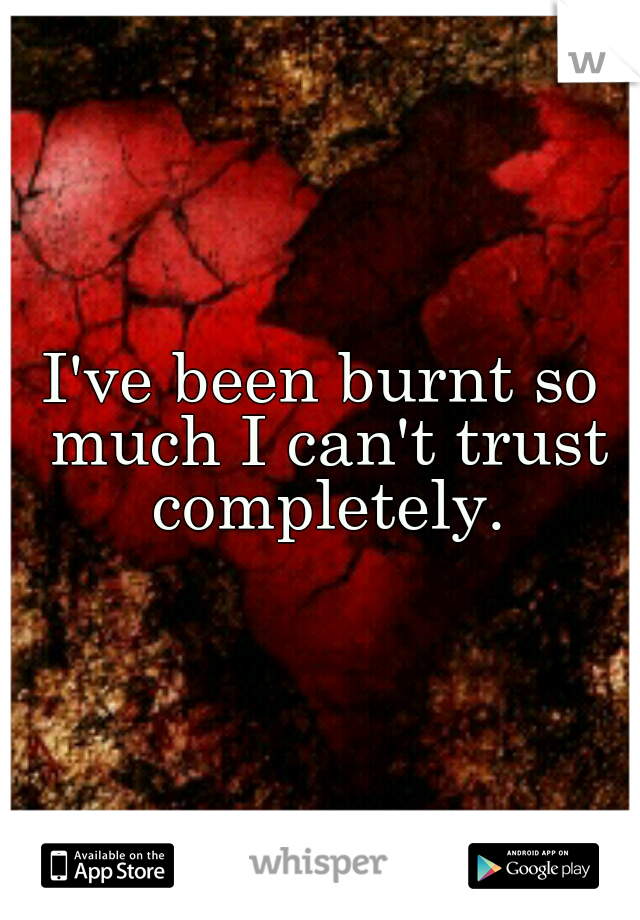 I've been burnt so much I can't trust completely.
