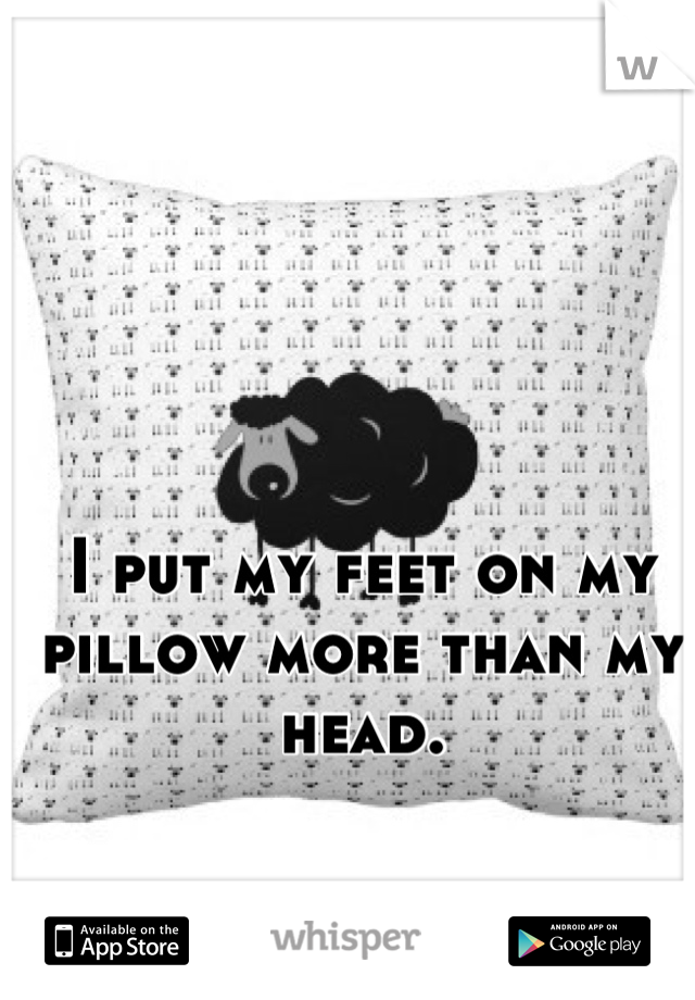 I put my feet on my pillow more than my head.