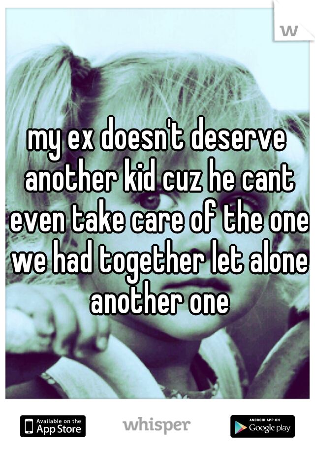 my ex doesn't deserve another kid cuz he cant even take care of the one we had together let alone another one