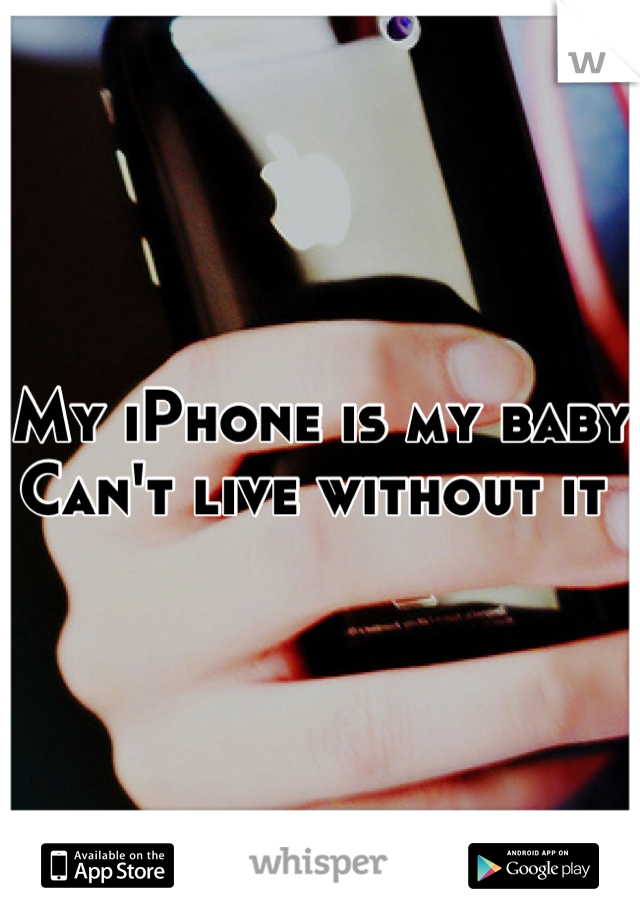 My iPhone is my baby  Can't live without it
