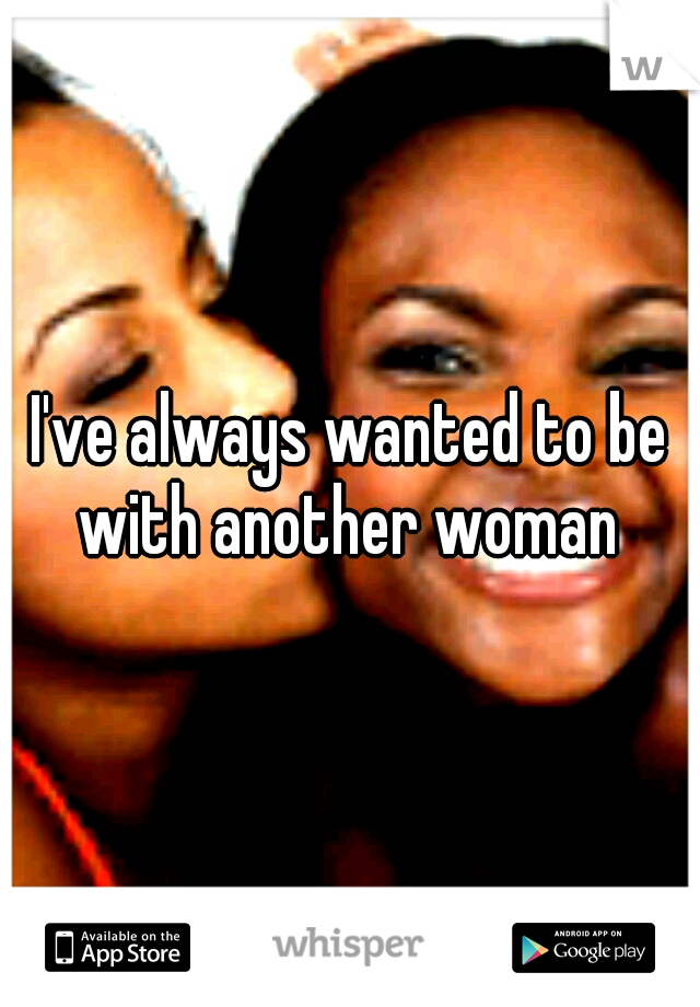 I've always wanted to be with another woman