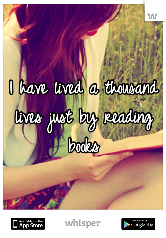 I have lived a thousand lives just by reading books