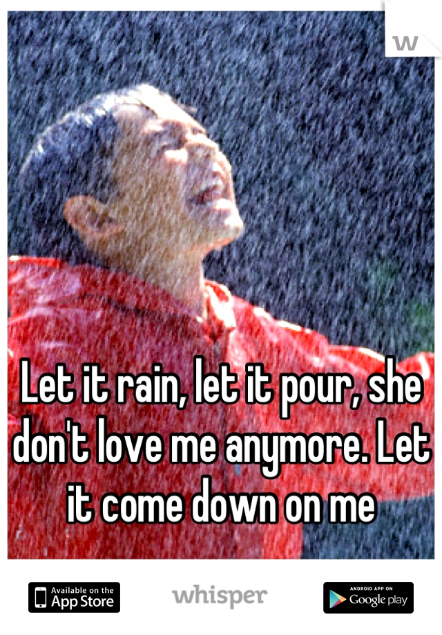 Let it rain, let it pour, she don't love me anymore. Let it come down on me
