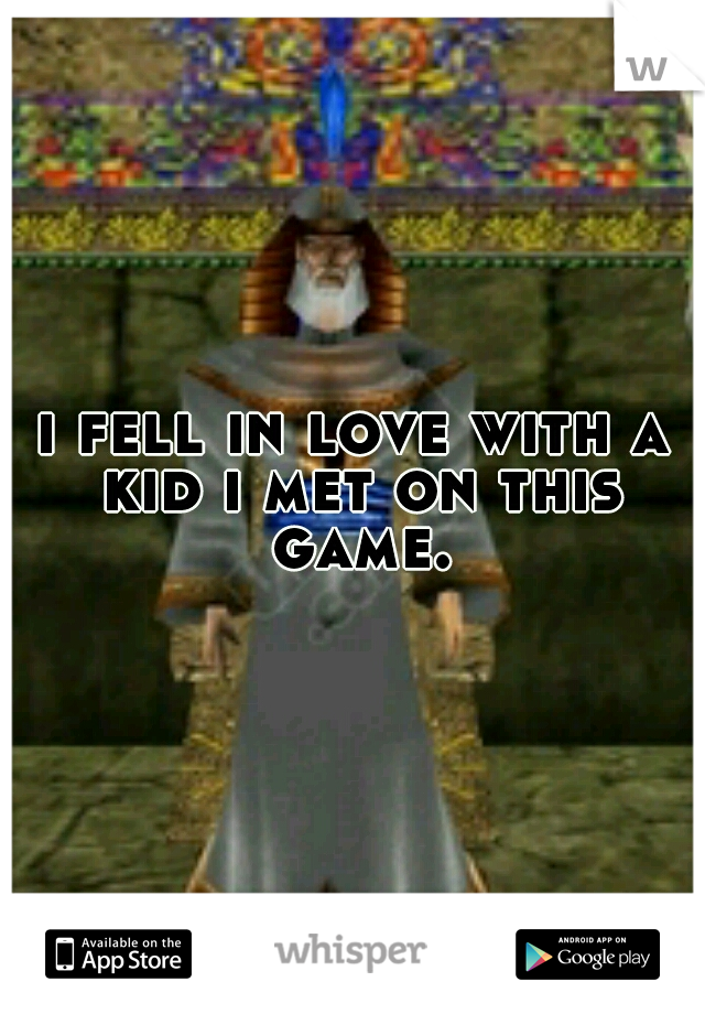 i fell in love with a kid i met on this game.