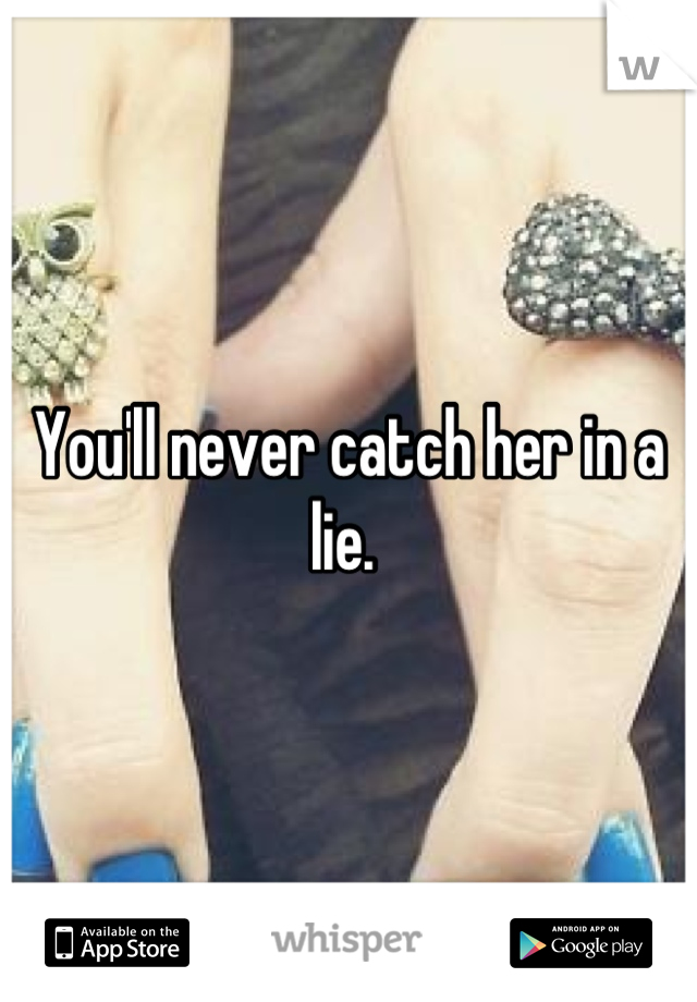 You'll never catch her in a lie.