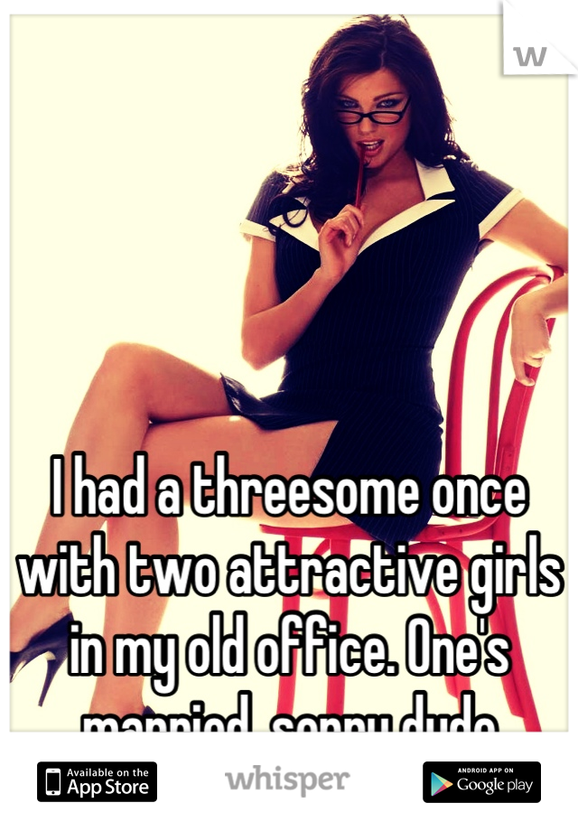 I had a threesome once with two attractive girls in my old office. One's married, sorry dude