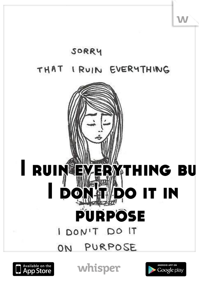 I ruin everything but I don't do it in purpose