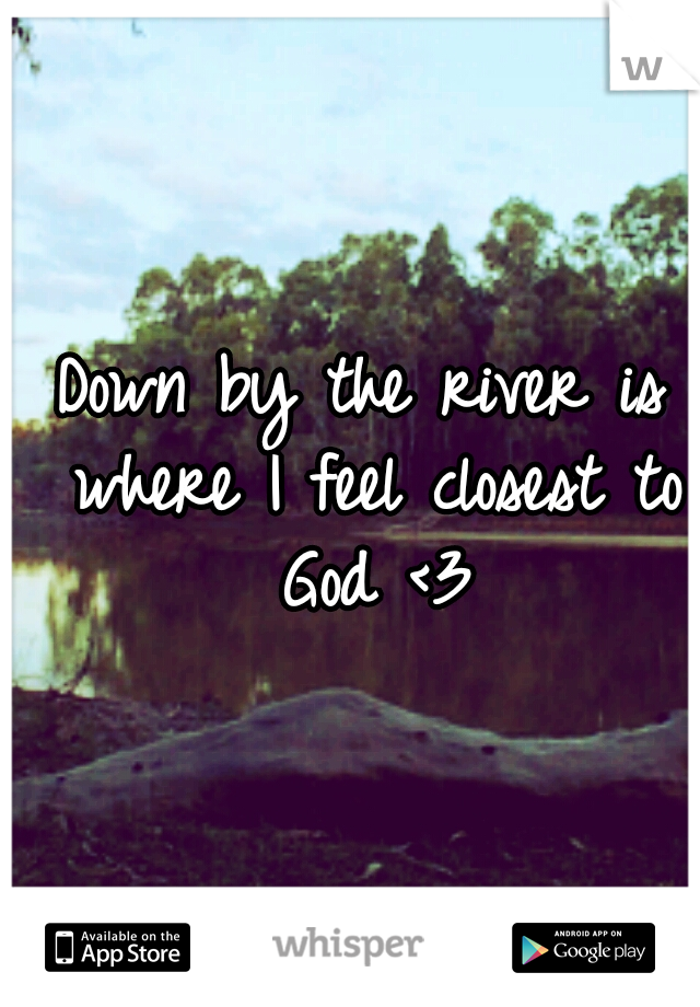 Down by the river is where I feel closest to God <3