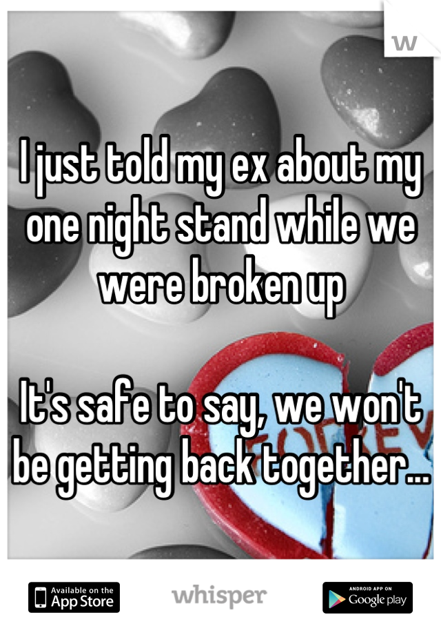I just told my ex about my one night stand while we were broken up  It's safe to say, we won't be getting back together...