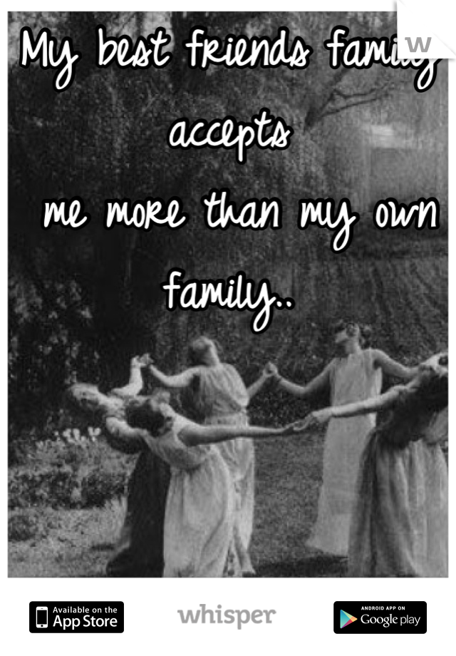 My best friends family accepts  me more than my own family..