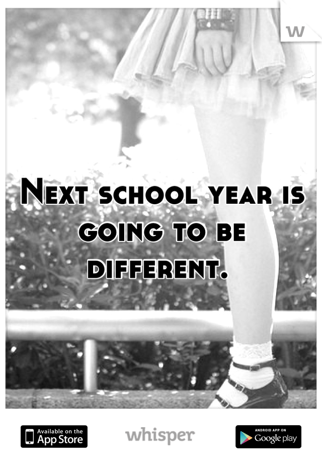 Next school year is going to be different.