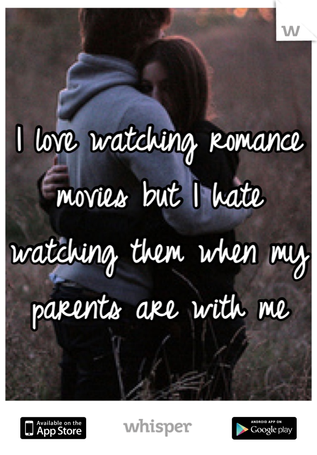 I love watching romance movies but I hate watching them when my parents are with me