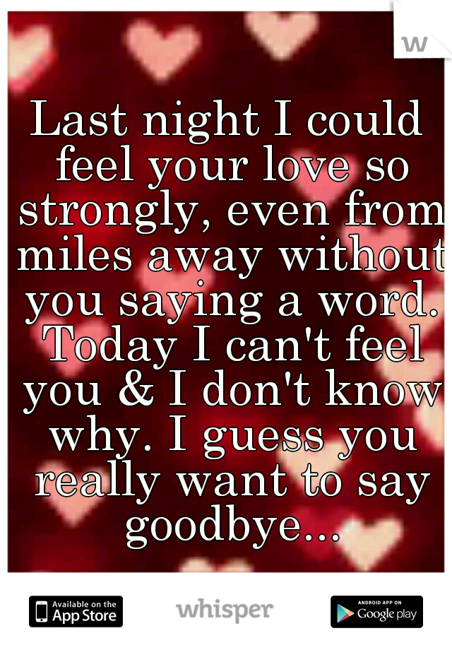 Last night I could feel your love so strongly, even from miles away without you saying a word. Today I can't feel you & I don't know why. I guess you really want to say goodbye...