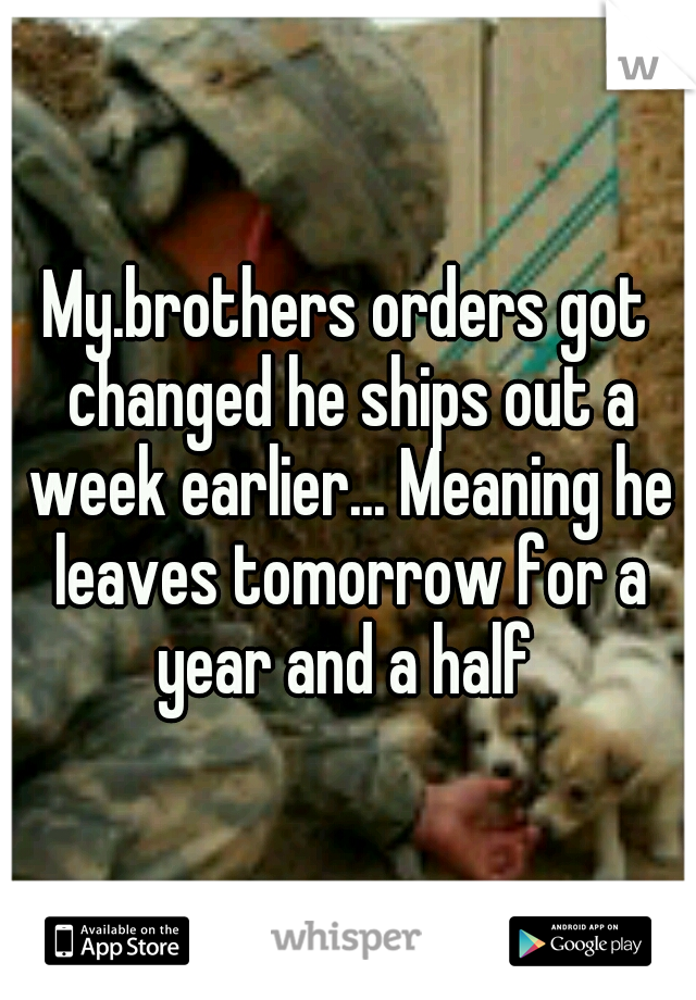 My.brothers orders got changed he ships out a week earlier... Meaning he leaves tomorrow for a year and a half
