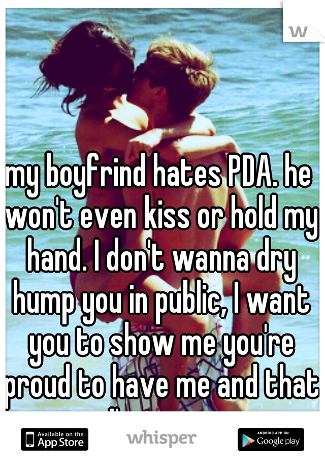 my boyfrind hates PDA. he won't even kiss or hold my hand. I don't wanna dry hump you in public, I want you to show me you're proud to have me and that I'm yours