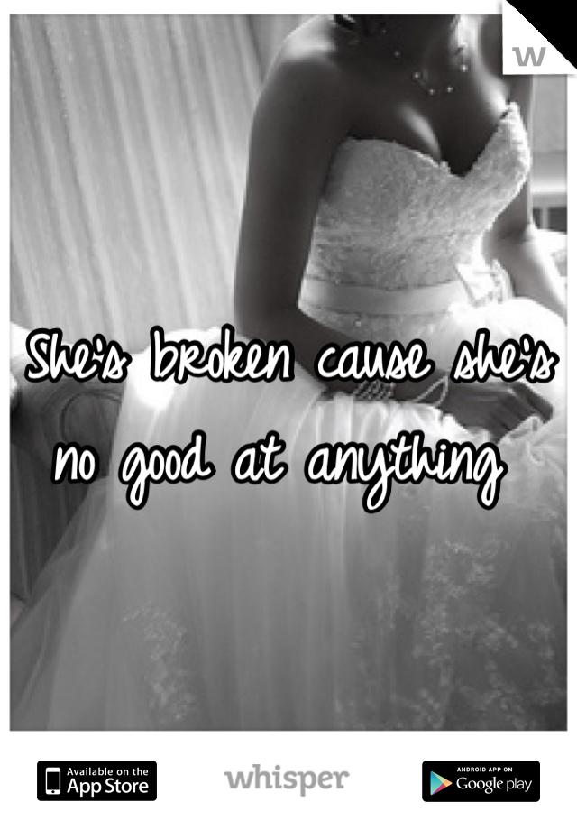 She's broken cause she's no good at anything