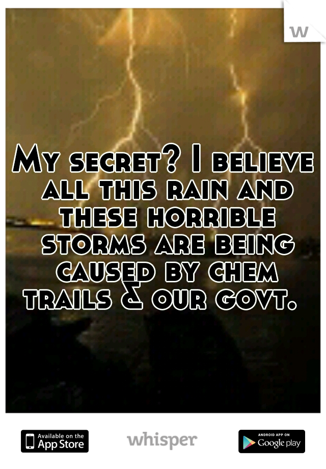 My secret? I believe all this rain and these horrible storms are being caused by chem trails & our govt.
