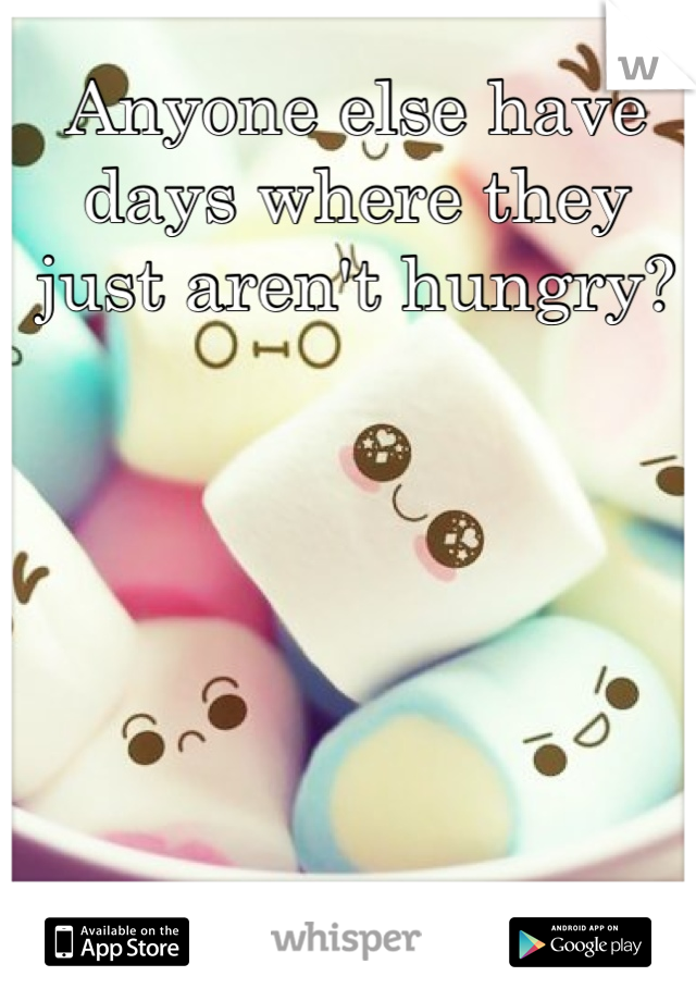 Anyone else have days where they just aren't hungry?