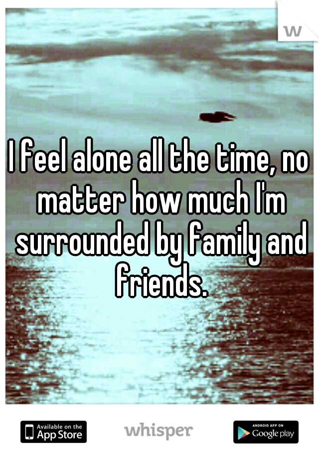 I feel alone all the time, no matter how much I'm surrounded by family and friends.