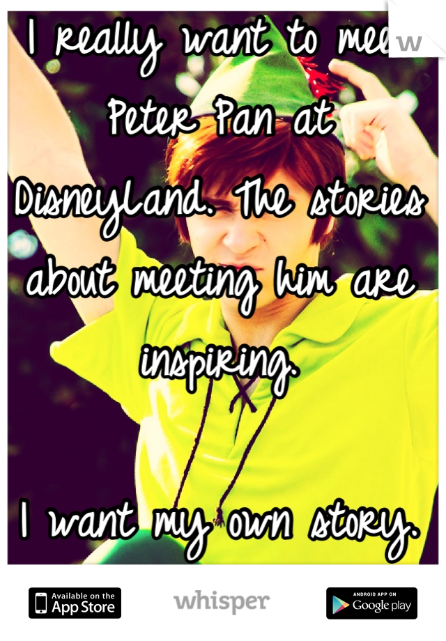 I really want to meet Peter Pan at DisneyLand. The stories about meeting him are inspiring.  I want my own story.