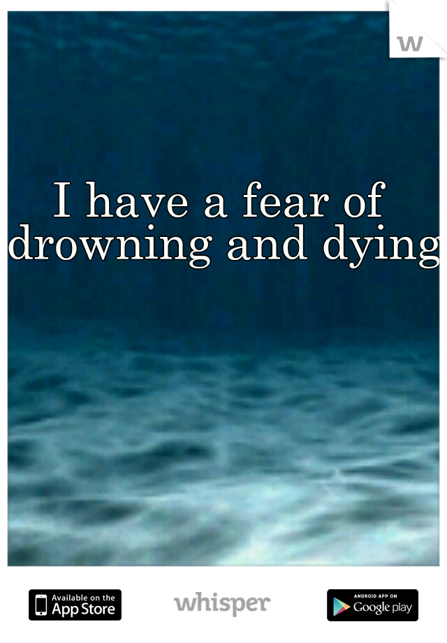 I have a fear of drowning and dying