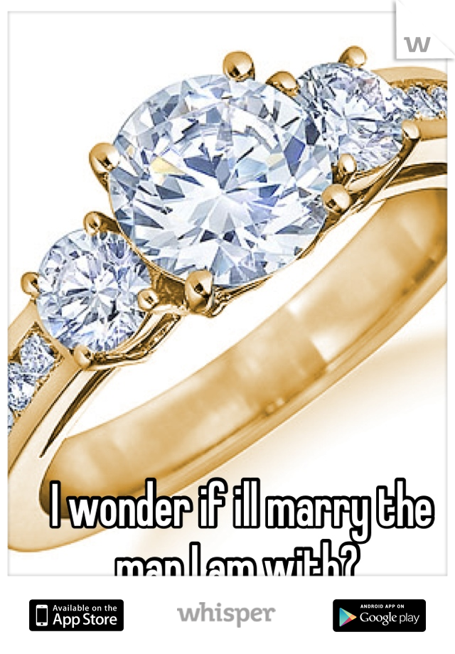 I wonder if ill marry the man I am with?