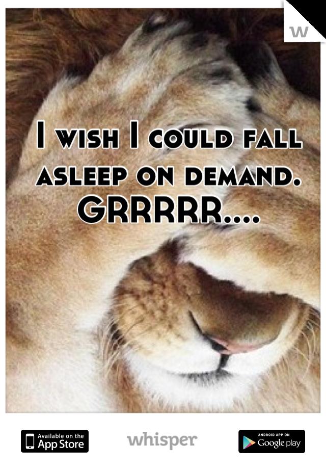 I wish I could fall asleep on demand. GRRRRR....