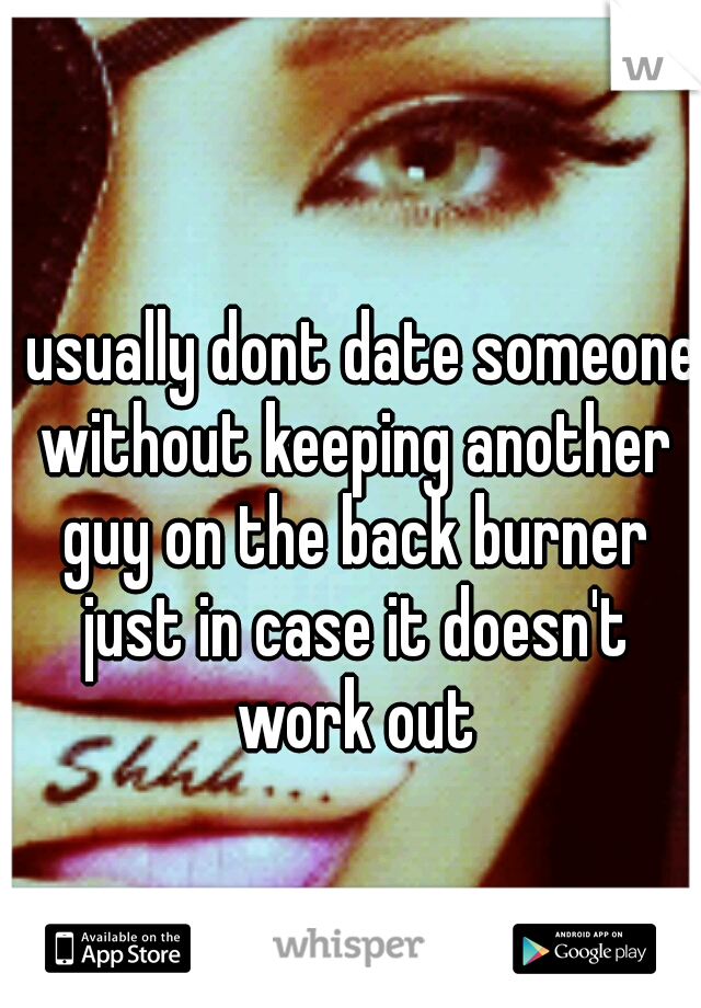 I usually dont date someone without keeping another guy on the back burner just in case it doesn't work out