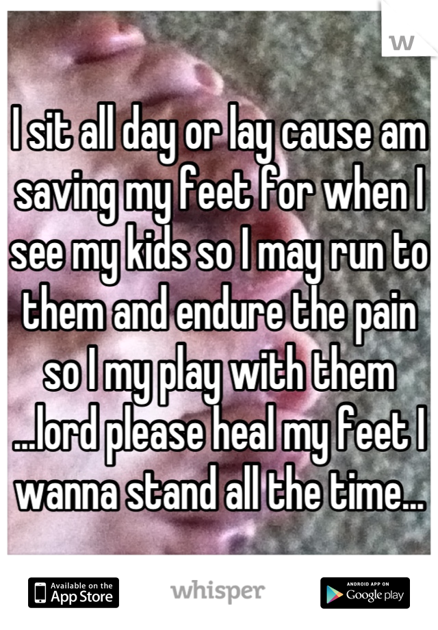 I sit all day or lay cause am saving my feet for when I see my kids so I may run to them and endure the pain so I my play with them ...lord please heal my feet I wanna stand all the time...