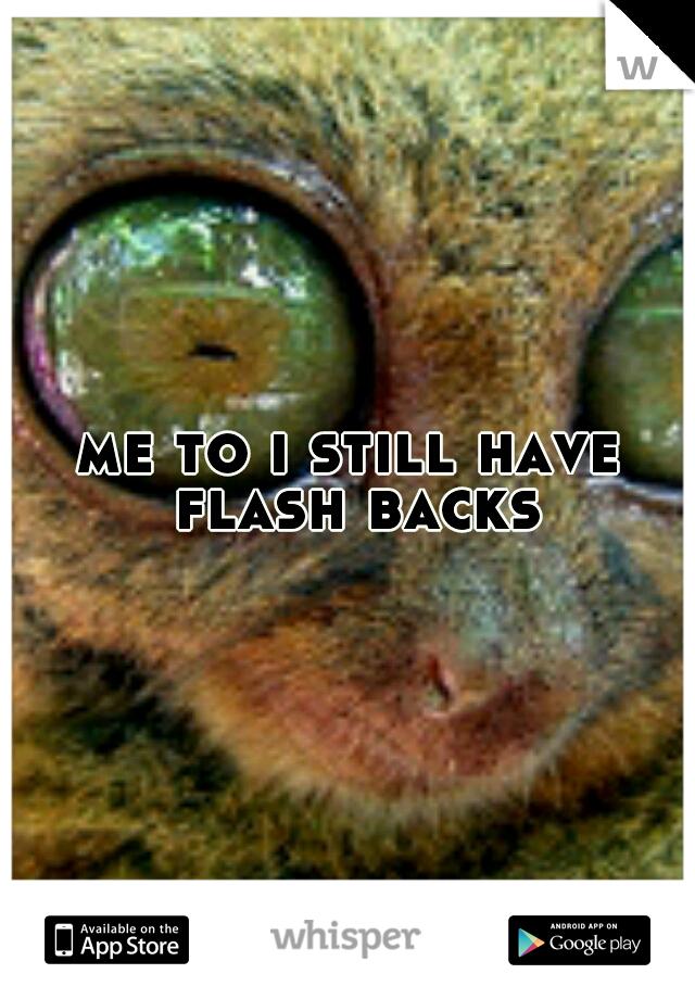 me to i still have flash backs