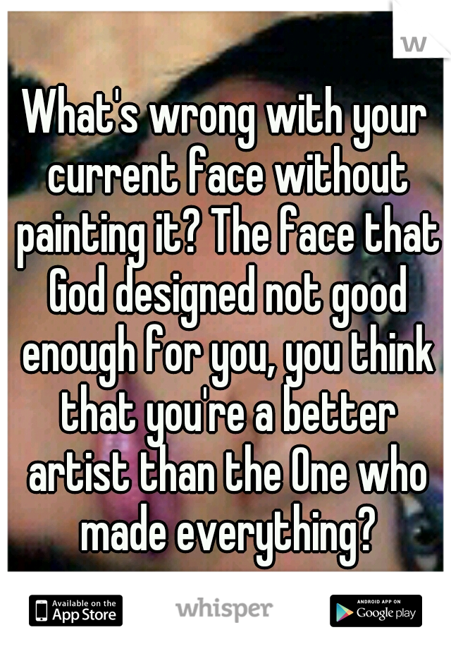 What's wrong with your current face without painting it? The face that God designed not good enough for you, you think that you're a better artist than the One who made everything?
