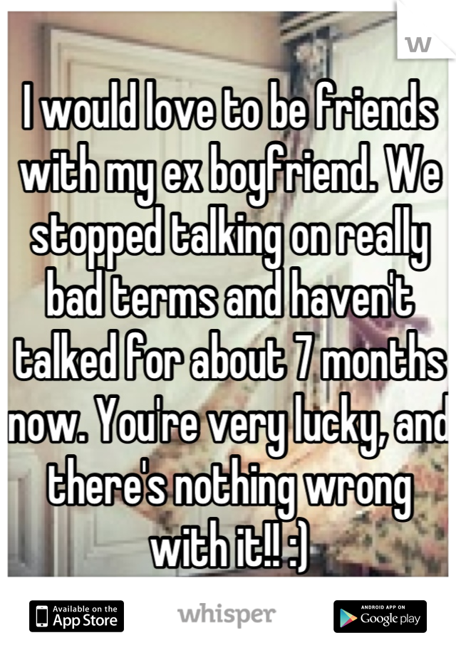 I would love to be friends with my ex boyfriend. We stopped talking on really bad terms and haven't talked for about 7 months now. You're very lucky, and there's nothing wrong with it!! :)