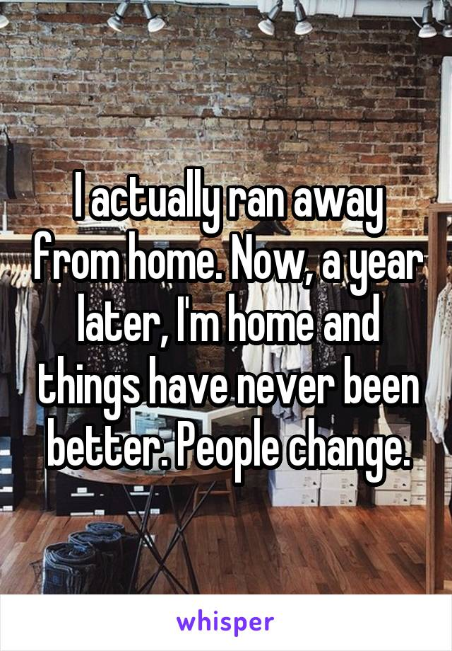 I actually ran away from home. Now, a year later, I'm home and things have never been better. People change.