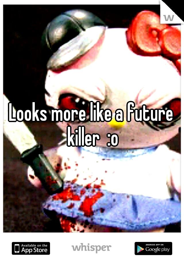 Looks more like a future killer  :o